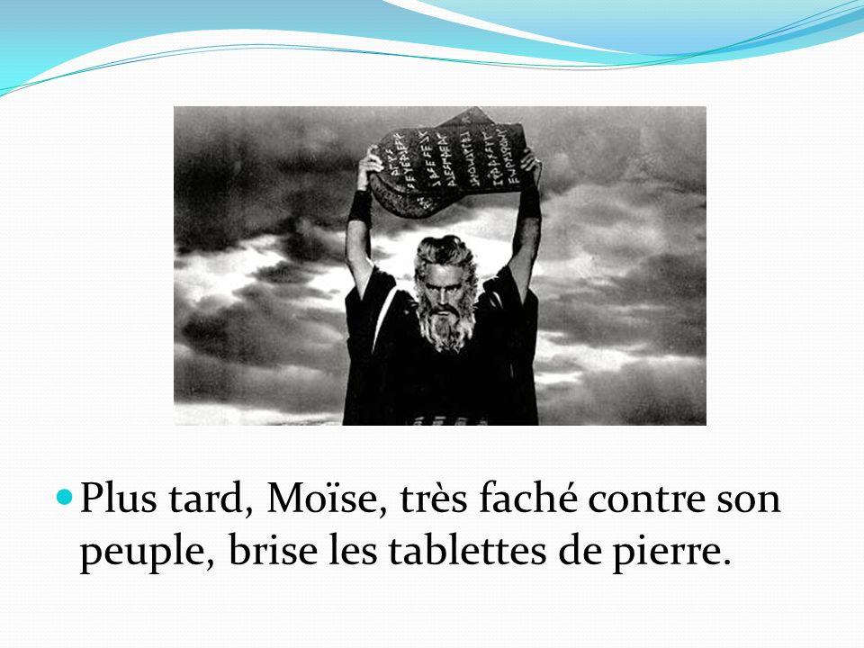 Plus tard, Moïse, très faché contre son peuple, brise les tablettes de pierre.