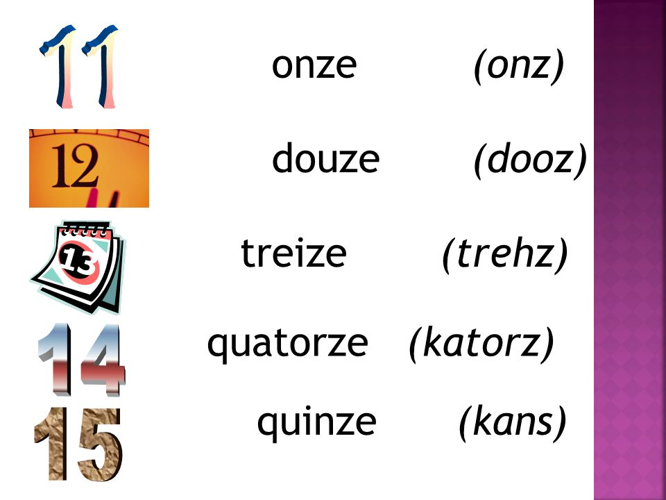 onze(onz) douze(dooz) treize(trehz) quatorze(katorz) quinze(kans)