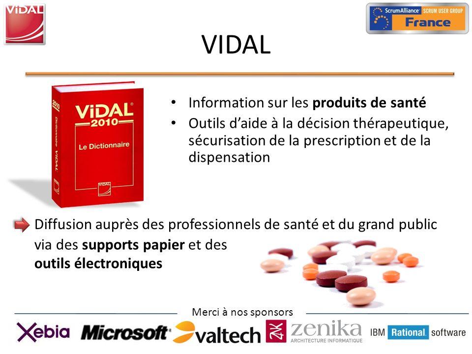 Merci à nos sponsors VIDAL Information sur les produits de santé Outils daide à la décision thérapeutique, sécurisation de la prescription et de la dispensation Diffusion auprès des professionnels de santé et du grand public via des supports papier et des outils électroniques
