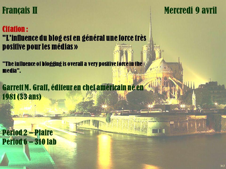 Mardi 1 avril Mercredi 9 avrilFrançais III Citation : L influence du blog est en général une force très positive pour les médias » The influence of blogging is overall a very positive force in the media .