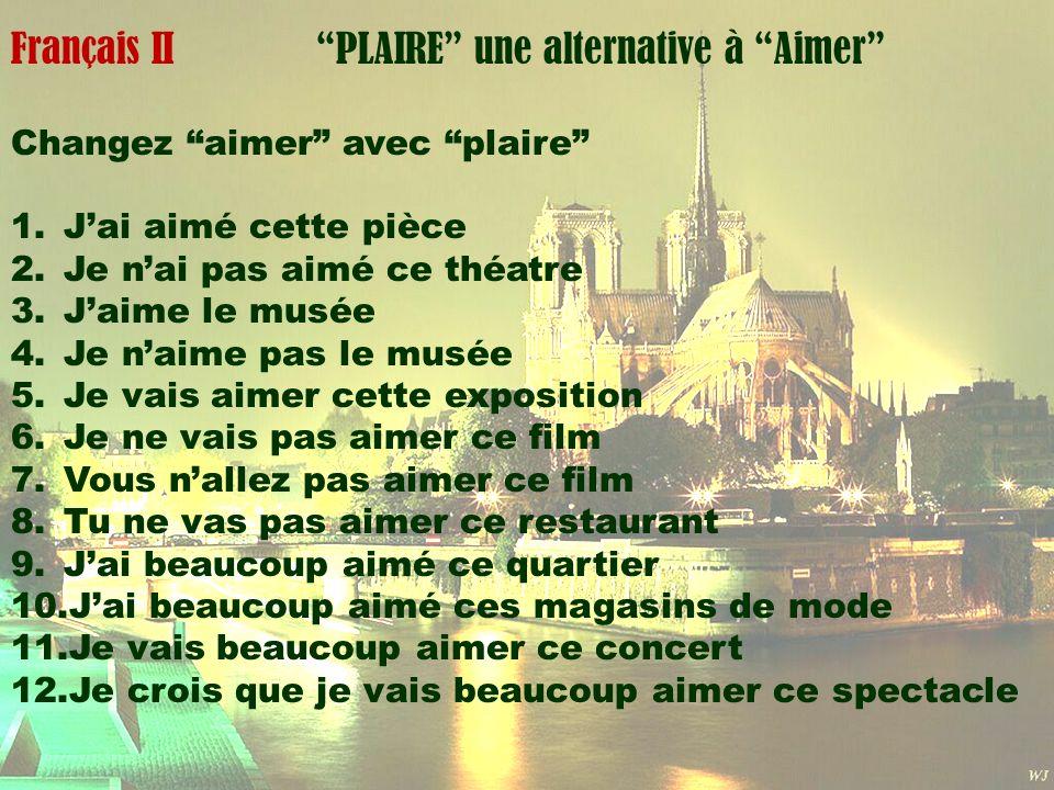 Mardi 1 avril Français II PLAIRE une alternative à Aimer Changez aimer avec plaire 1.Jai aimé cette pièce 2.Je nai pas aimé ce théatre 3.Jaime le musé