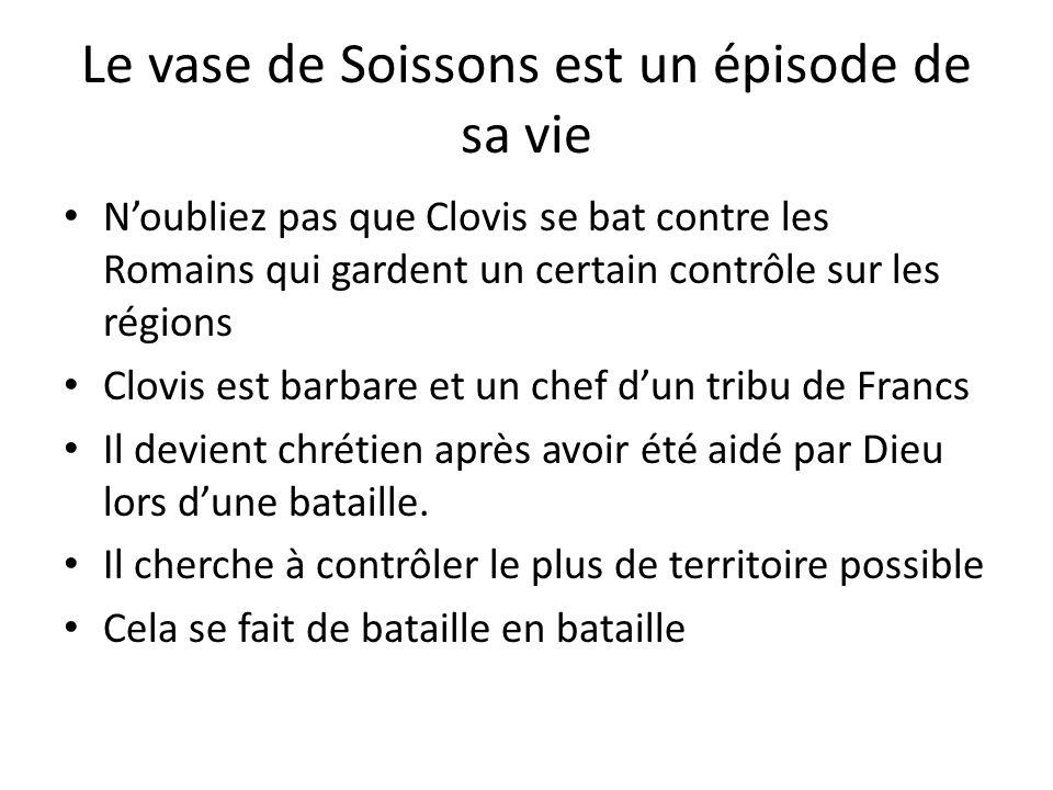 Le vase de Soissons est un épisode de sa vie Noubliez pas que Clovis se bat contre les Romains qui gardent un certain contrôle sur les régions Clovis