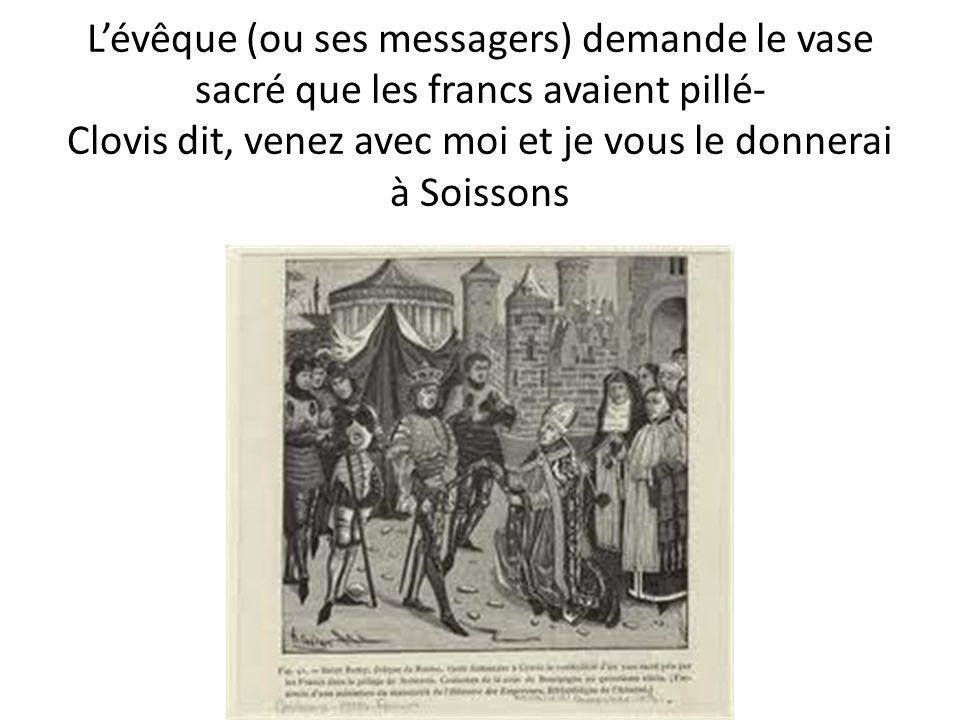 Lévêque (ou ses messagers) demande le vase sacré que les francs avaient pillé- Clovis dit, venez avec moi et je vous le donnerai à Soissons