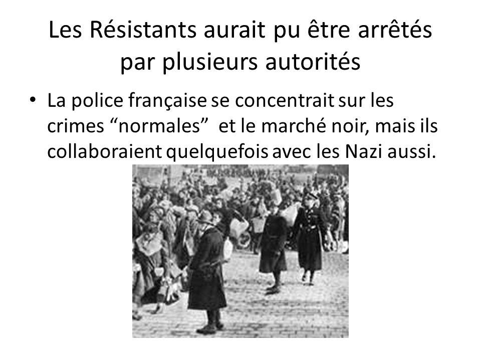 Les Résistants aurait pu être arrêtés par plusieurs autorités La police française se concentrait sur les crimes normales et le marché noir, mais ils c
