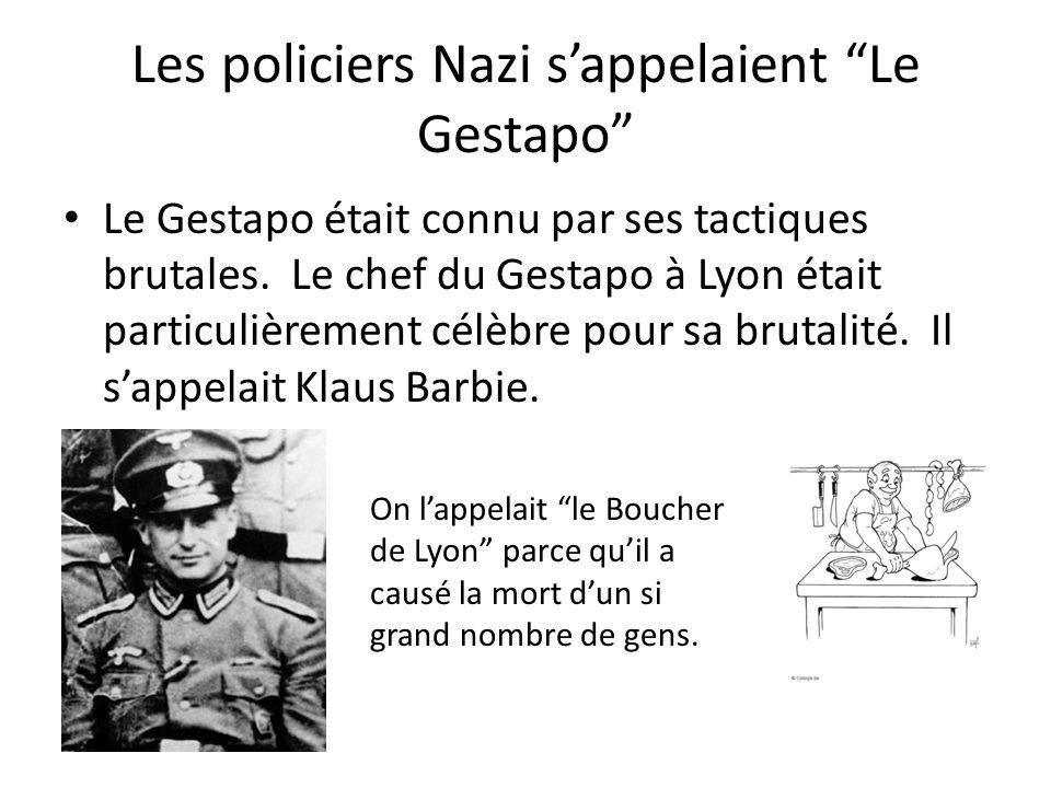 Les policiers Nazi sappelaient Le Gestapo Le Gestapo était connu par ses tactiques brutales. Le chef du Gestapo à Lyon était particulièrement célèbre