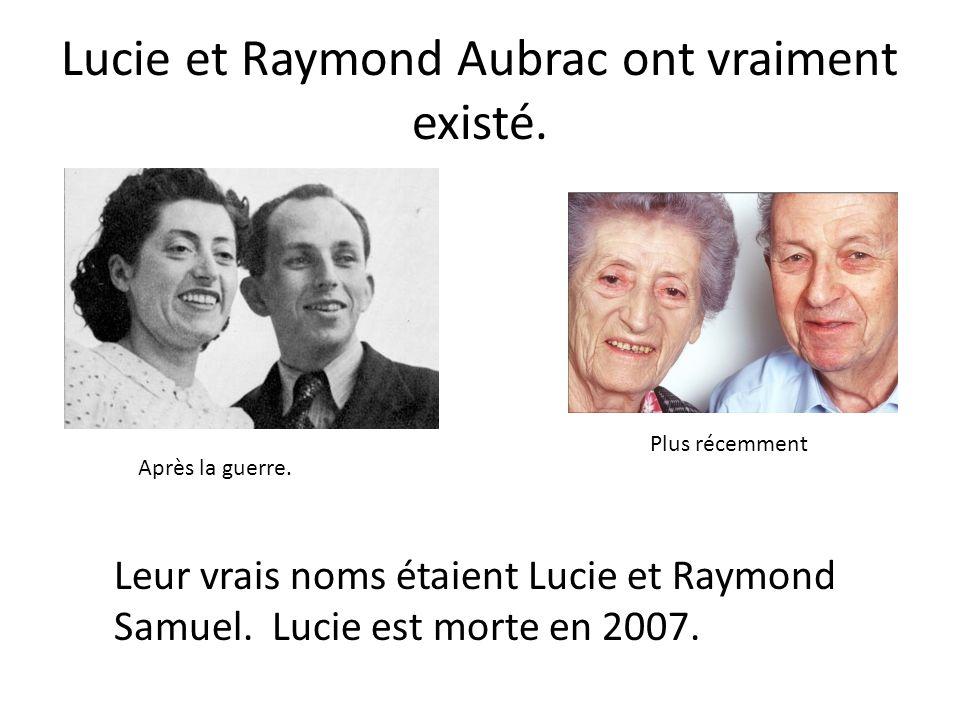 Lucie et Raymond Aubrac ont vraiment existé. Après la guerre. Plus récemment Leur vrais noms étaient Lucie et Raymond Samuel. Lucie est morte en 2007.