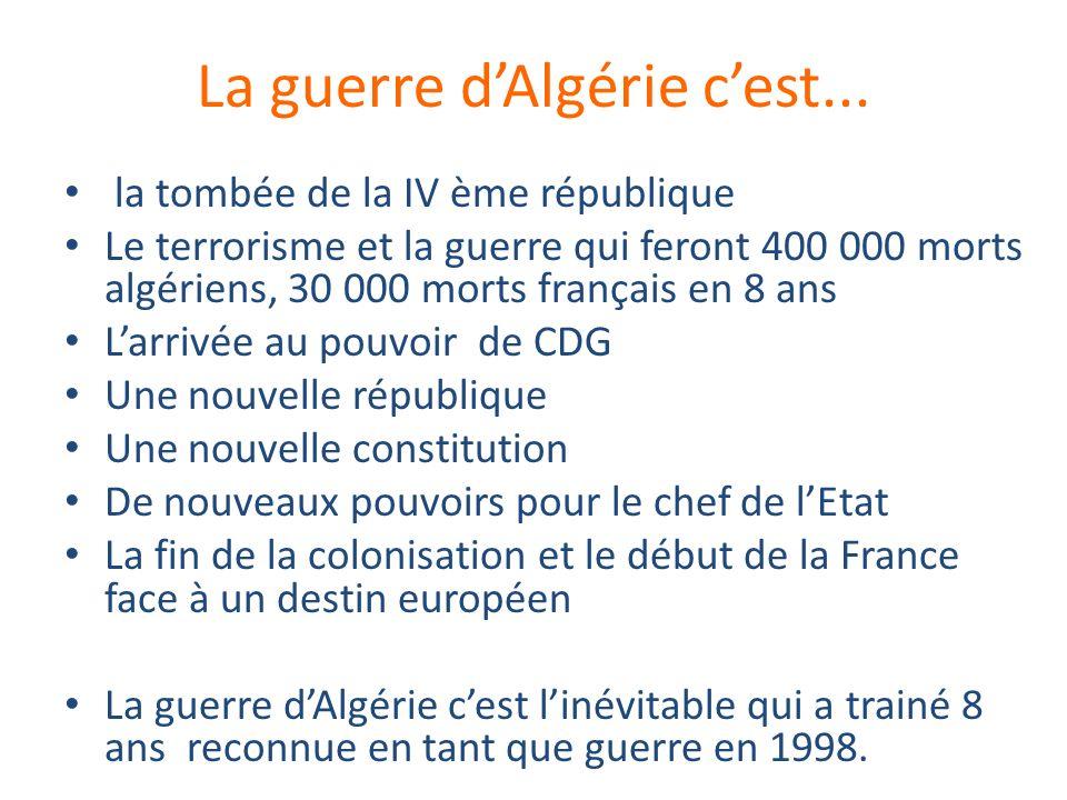 La guerre dAlgérie cest... la tombée de la IV ème république Le terrorisme et la guerre qui feront 400 000 morts algériens, 30 000 morts français en 8