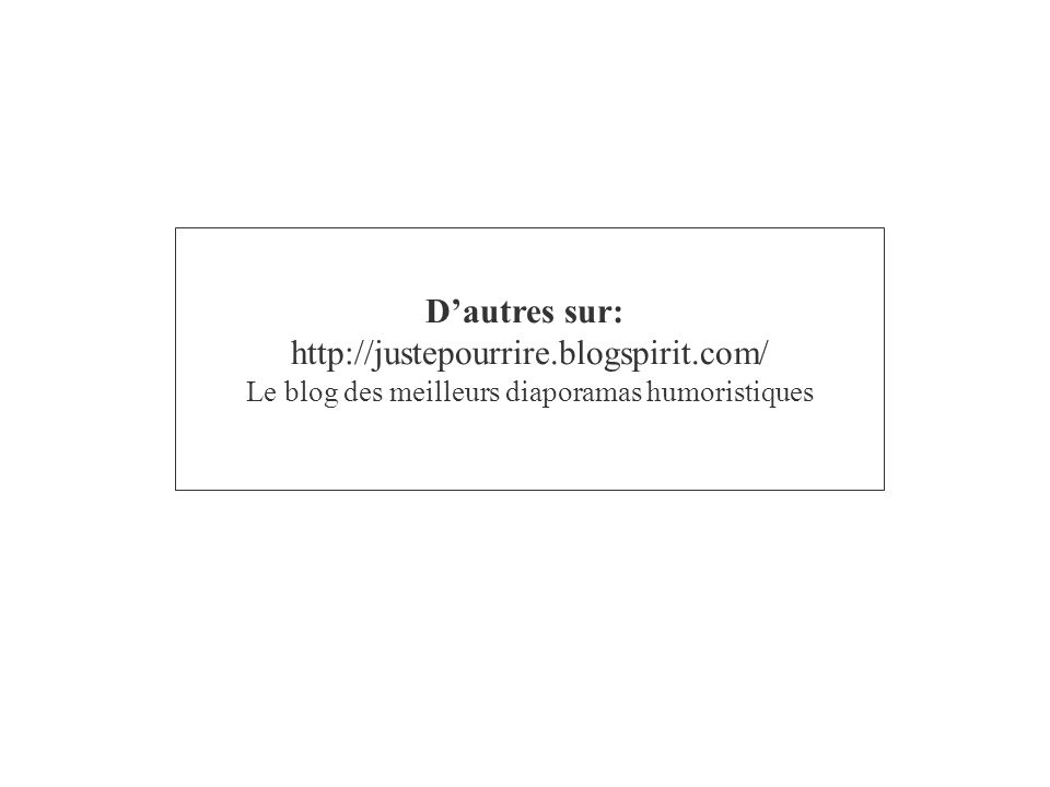 Dautres sur: http://justepourrire.blogspirit.com/ Le blog des meilleurs diaporamas humoristiques