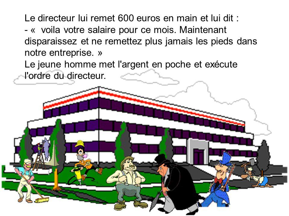 Le directeur lui remet 600 euros en main et lui dit : - « voila votre salaire pour ce mois. Maintenant disparaissez et ne remettez plus jamais les pie