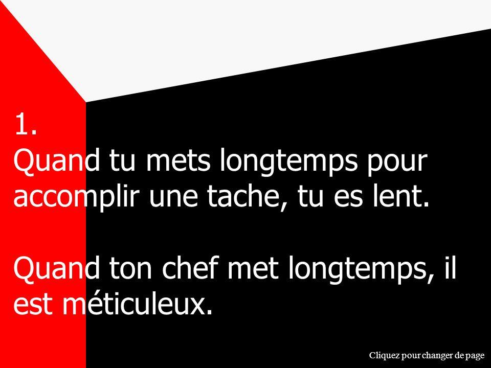1. Quand tu mets longtemps pour accomplir une tache, tu es lent. Quand ton chef met longtemps, il est méticuleux. Cliquez pour changer de page