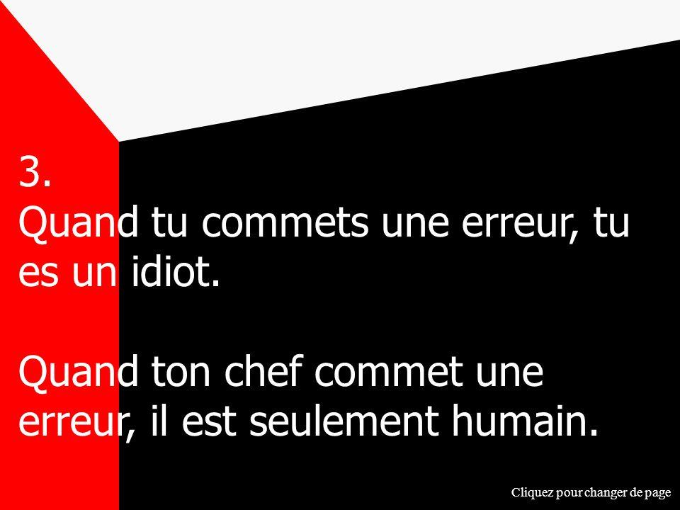3. Quand tu commets une erreur, tu es un idiot. Quand ton chef commet une erreur, il est seulement humain. Cliquez pour changer de page