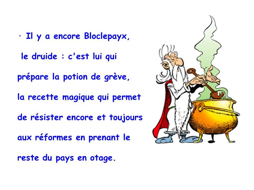 · Il y a encore Bloclepayx, le druide : c est lui qui prépare la potion de grève, la recette magique qui permet de résister encore et toujours aux réformes en prenant le reste du pays en otage.