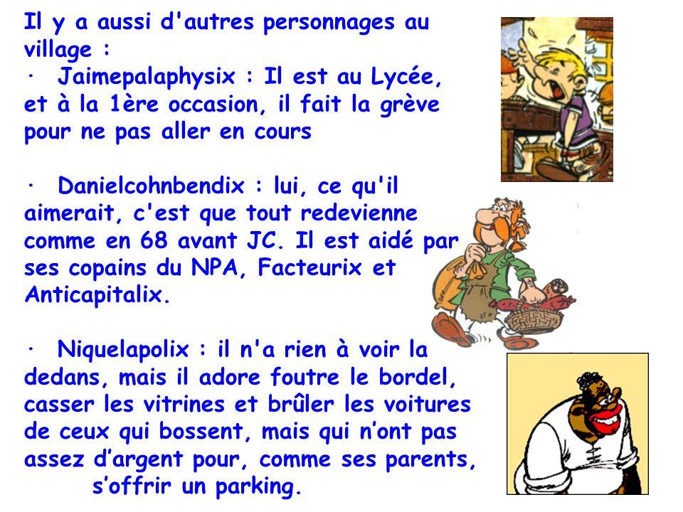 Il y a aussi d autres personnages au village : · Jaimepalaphysix : Il est au Lycée, et à la 1ère occasion, il fait la grève pour ne pas aller en cours · Danielcohnbendix : lui, ce qu il aimerait, c est que tout redevienne comme en 68 avant JC.