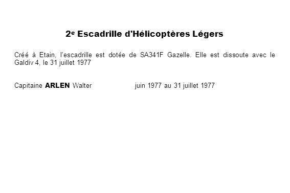 2 e Escadrille d'Hélicoptères Légers Créé à Etain, l'escadrille est dotée de SA341F Gazelle. Elle est dissoute avec le Galdiv 4, le 31 juillet 1977 Ca