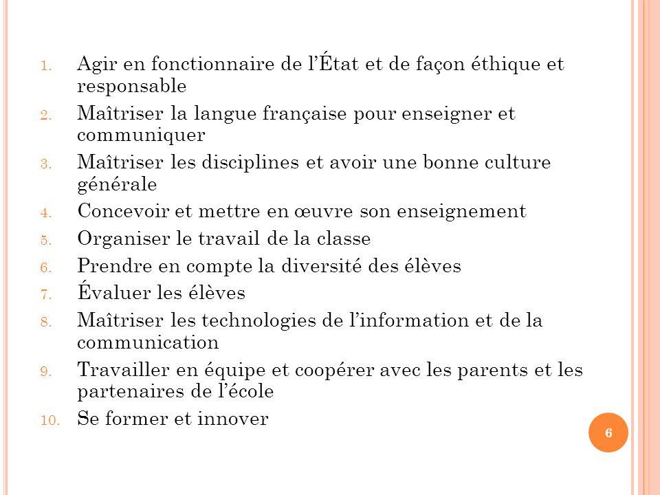 6 1. Agir en fonctionnaire de lÉtat et de façon éthique et responsable 2. Maîtriser la langue française pour enseigner et communiquer 3. Maîtriser les