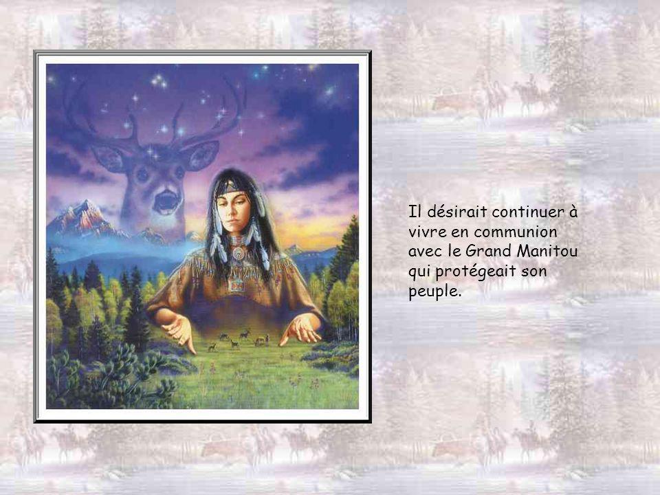 Il désirait continuer à vivre en communion avec le Grand Manitou qui protégeait son peuple.