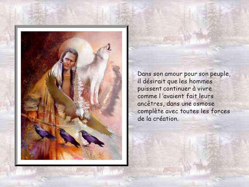 Dans son amour pour son peuple, il désirait que les hommes puissent continuer à vivre comme l avaient fait leurs ancêtres, dans une osmose complète avec toutes les forces de la création.