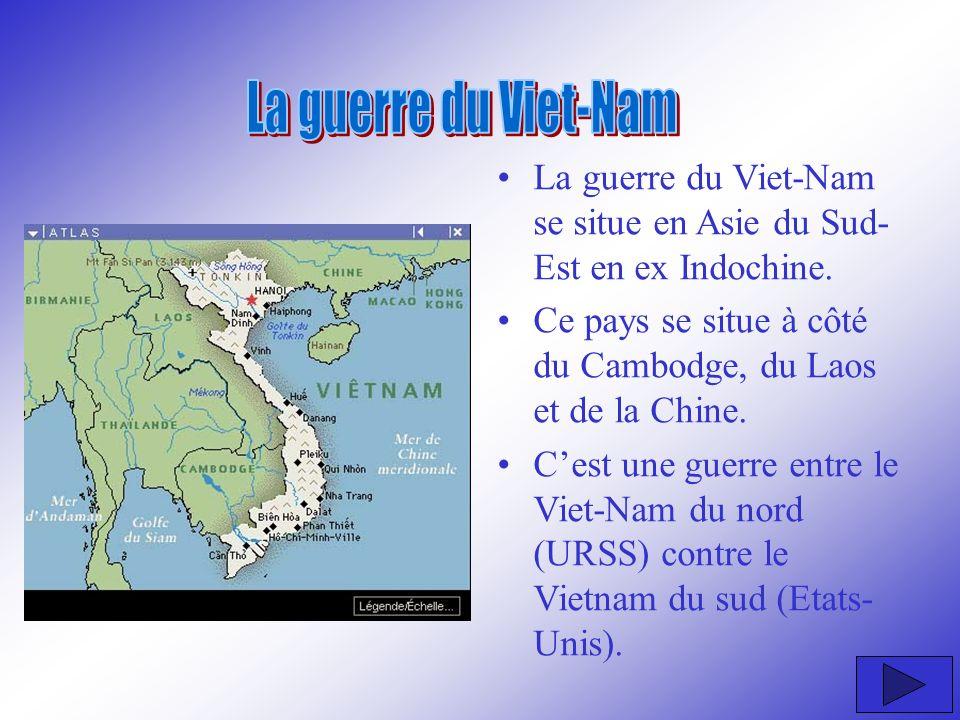 La guerre du Viet-Nam se situe en Asie du Sud- Est en ex Indochine. Ce pays se situe à côté du Cambodge, du Laos et de la Chine. Cest une guerre entre