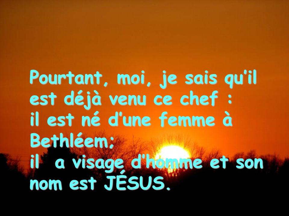 Pourtant, moi, je sais quil est déjà venu ce chef : il est né dune femme à Bethléem; il a visage dhomme et son nom est JÉSUS.