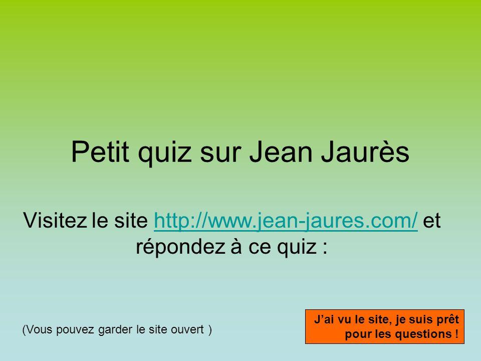 Petit quiz sur Jean Jaurès Visitez le site http://www.jean-jaures.com/ et répondez à ce quiz :http://www.jean-jaures.com/ Jai vu le site, je suis prêt pour les questions .