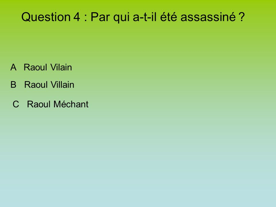 Question 4 : Par qui a-t-il été assassiné ? A Raoul Vilain B Raoul Villain C Raoul Méchant