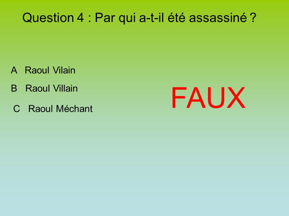 Question 4 : Par qui a-t-il été assassiné FAUX A Raoul Vilain B Raoul Villain C Raoul Méchant