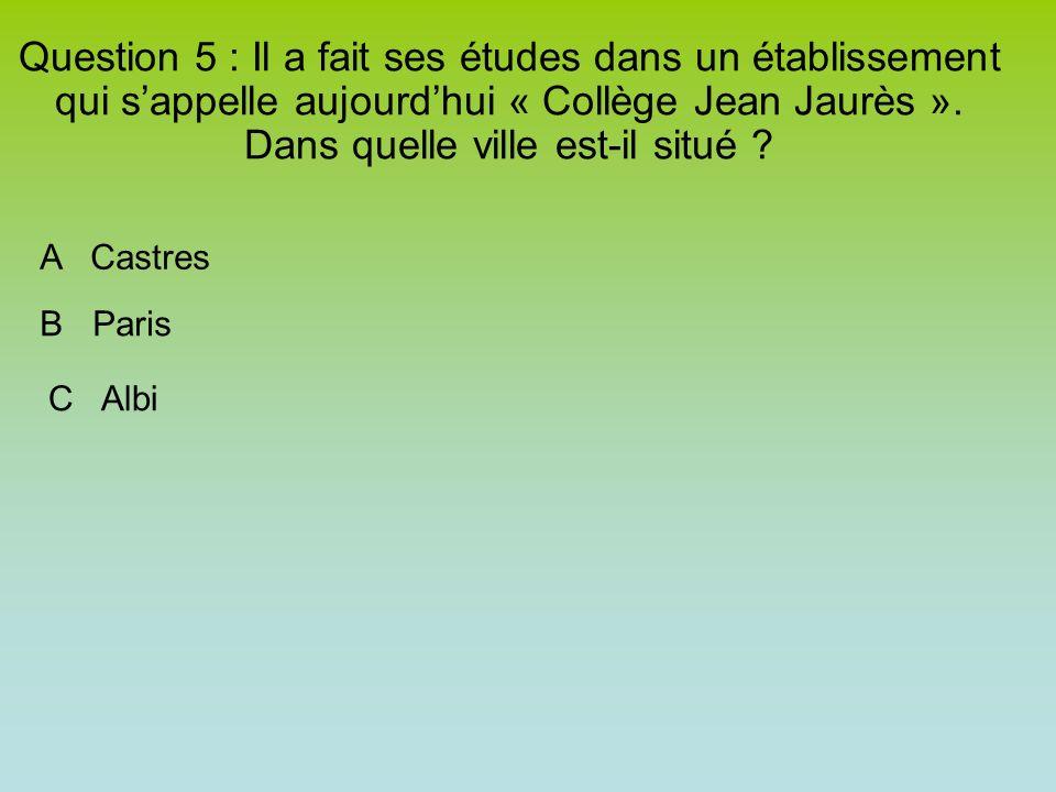 Question 5 : Il a fait ses études dans un établissement qui sappelle aujourdhui « Collège Jean Jaurès ».