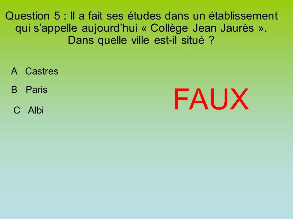 Question 5 : Il a fait ses études dans un établissement qui sappelle aujourdhui « Collège Jean Jaurès ». Dans quelle ville est-il situé ? FAUX A Castr
