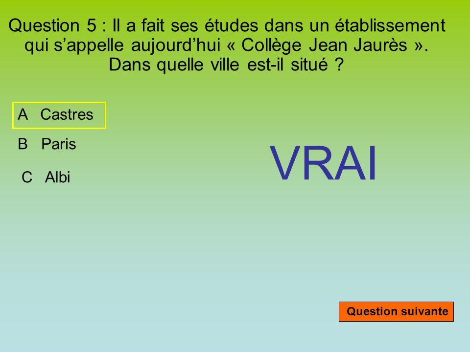 Question 5 : Il a fait ses études dans un établissement qui sappelle aujourdhui « Collège Jean Jaurès ». Dans quelle ville est-il situé ? A Castres B