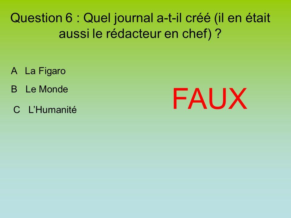 Question 6 : Quel journal a-t-il créé (il en était aussi le rédacteur en chef) ? FAUX A La Figaro B Le Monde C LHumanité