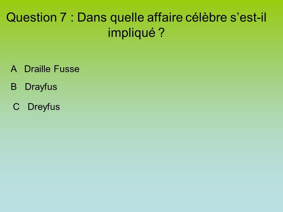 Question 7 : Dans quelle affaire célèbre sest-il impliqué A Draille Fusse B Drayfus C Dreyfus