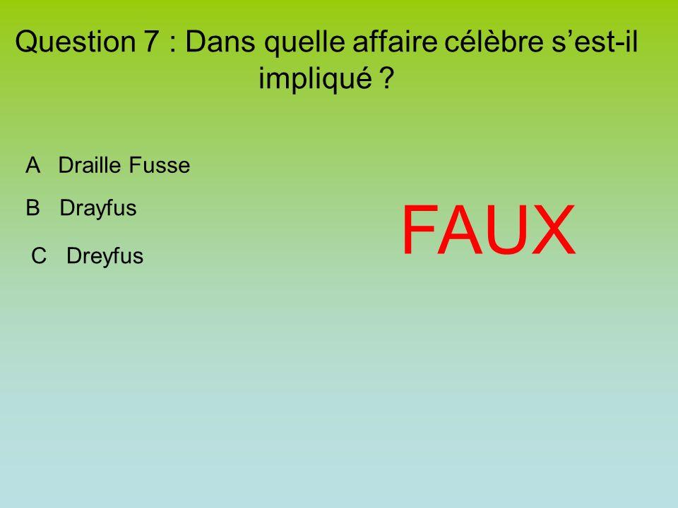 Question 7 : Dans quelle affaire célèbre sest-il impliqué ? FAUX A Draille Fusse B Drayfus C Dreyfus