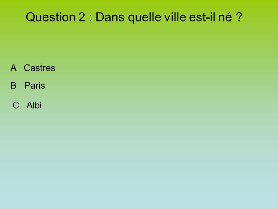 Question 2 : Dans quelle ville est-il né ? A Castres B Paris C Albi