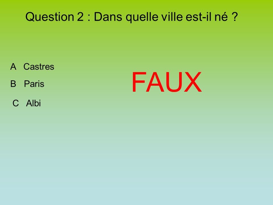 Question 2 : Dans quelle ville est-il né A Castres B Paris C Albi FAUX