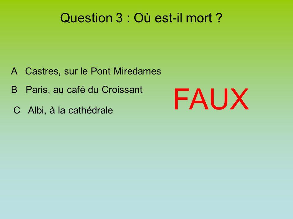 FAUX A Castres, sur le Pont Miredames B Paris, au café du Croissant C Albi, à la cathédrale Question 3 : Où est-il mort ?