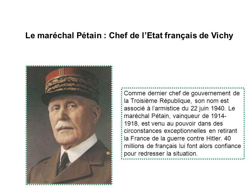 Le maréchal Pétain : Chef de lEtat français de Vichy Comme dernier chef de gouvernement de la Troisième République, son nom est associé à larmistice du 22 juin 1940.