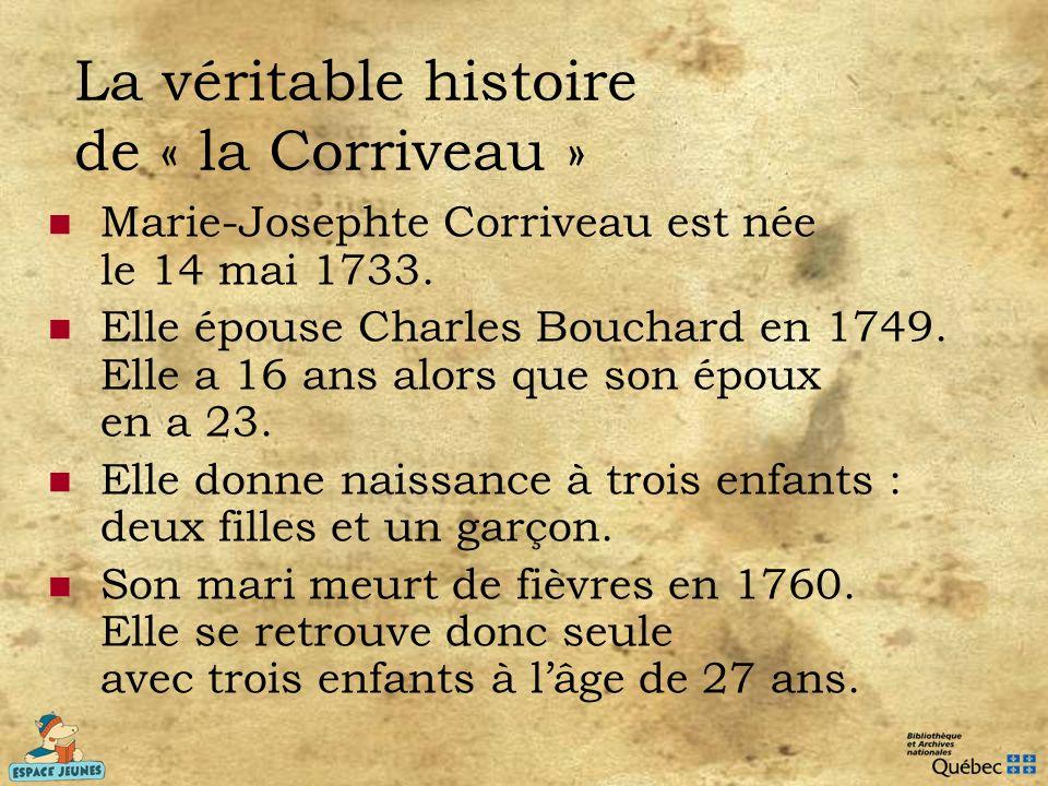 La véritable histoire de « la Corriveau » Marie-Josephte Corriveau est née le 14 mai 1733. Elle épouse Charles Bouchard en 1749. Elle a 16 ans alors q