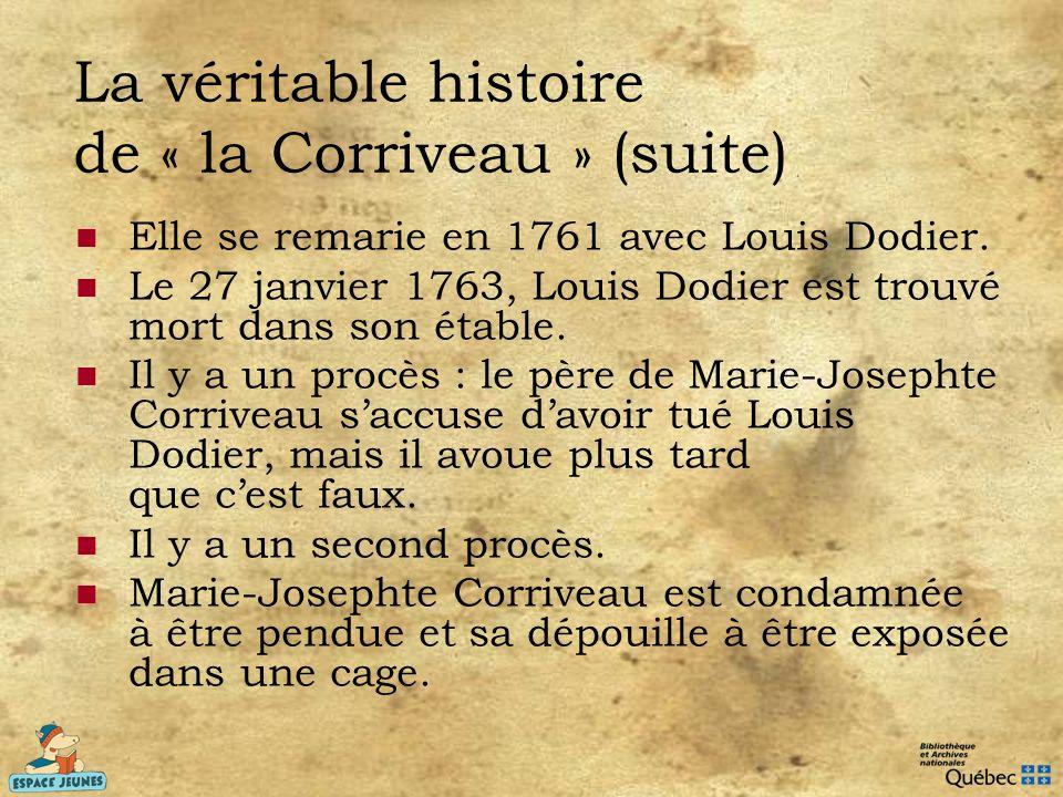 La véritable histoire de « la Corriveau » (suite) Elle se remarie en 1761 avec Louis Dodier. Le 27 janvier 1763, Louis Dodier est trouvé mort dans son