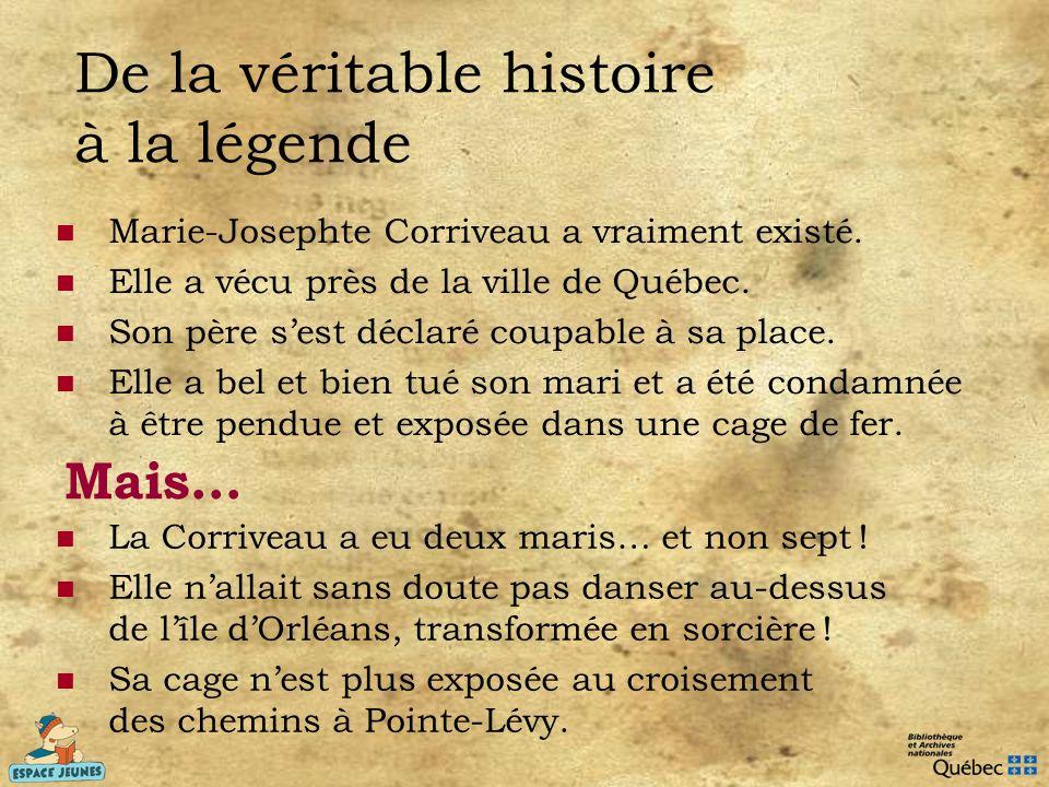 De la véritable histoire à la légende Marie-Josephte Corriveau a vraiment existé. Elle a vécu près de la ville de Québec. Son père sest déclaré coupab