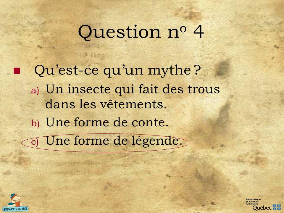 Question n o 4 Quest-ce quun mythe ? a) Un insecte qui fait des trous dans les vêtements. b) Une forme de conte. c) Une forme de légende.