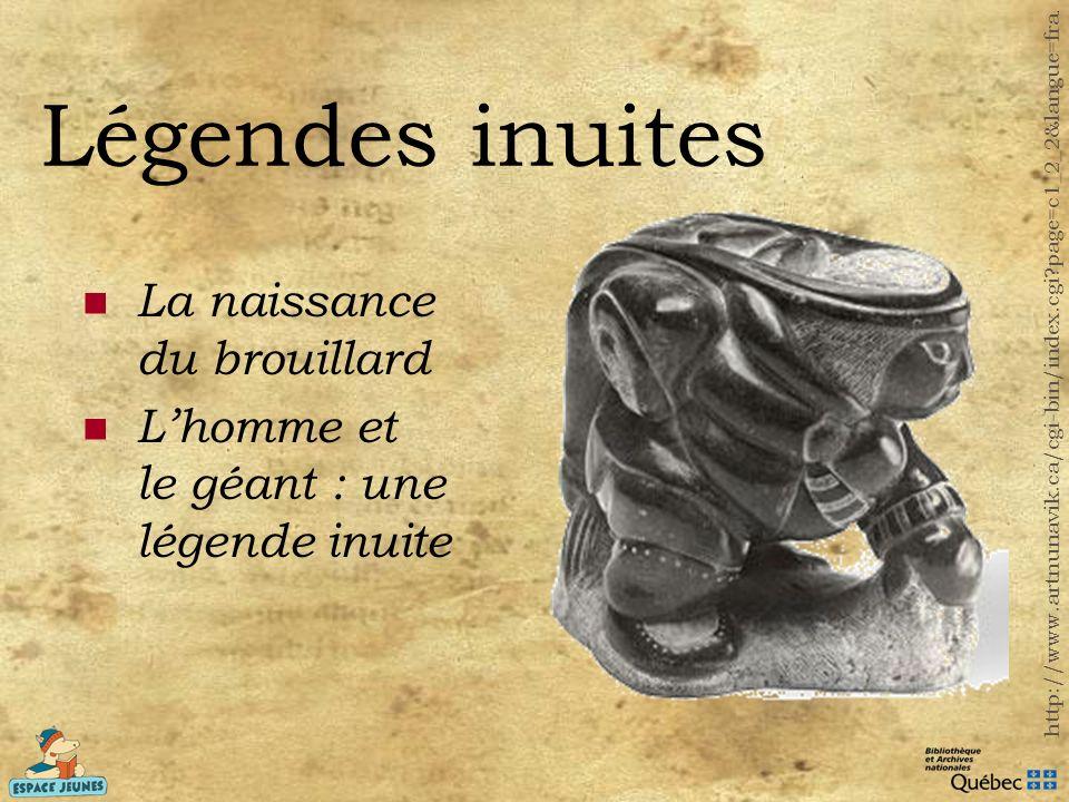 Légendes inuites La naissance du brouillard Lhomme et le géant : une légende inuite http://www.artnunavik.ca/cgi-bin/index.cgi?page=c1_2_2&langue=fra.