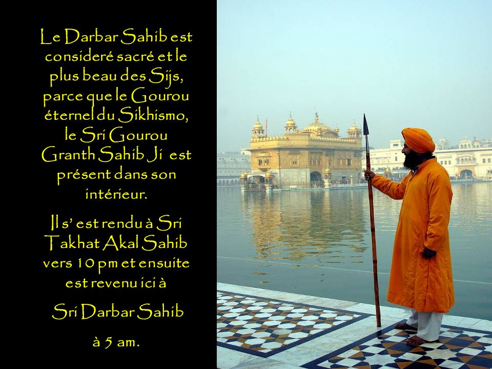 Le Darbar Sahib est consideré sacré et le plus beau des Sijs, parce que le Gourou éternel du Sikhismo, le Sri Gourou Granth Sahib Ji est présent dans son intérieur.
