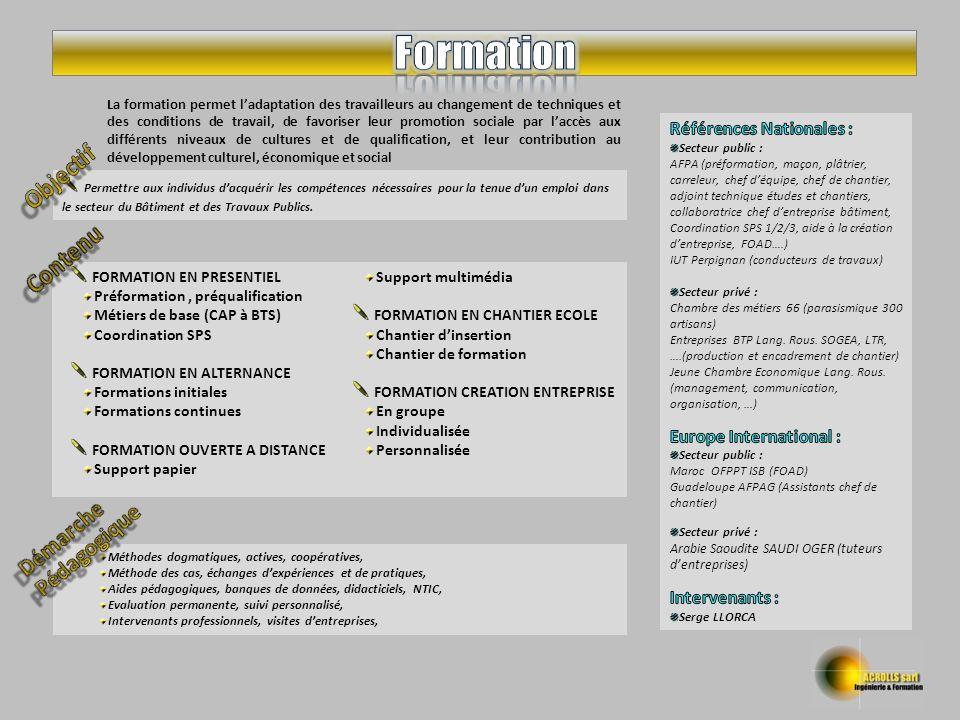 Méthodes dogmatiques, actives, coopératives, Méthode des cas, échanges dexpériences et de pratiques, Aides pédagogiques, banques de données, didacticiels, NTIC, Evaluation permanente, suivi personnalisé, Intervenants professionnels, visites dentreprises, FORMATION EN PRESENTIEL Préformation, préqualification Métiers de base (CAP à BTS) Coordination SPS FORMATION EN ALTERNANCE Formations initiales Formations continues FORMATION OUVERTE A DISTANCE Support papier Support multimédia FORMATION EN CHANTIER ECOLE Chantier dinsertion Chantier de formation FORMATION CREATION ENTREPRISE En groupe Individualisée Personnalisée Permettre aux individus dacquérir les compétences nécessaires pour la tenue dun emploi dans le secteur du Bâtiment et des Travaux Publics.