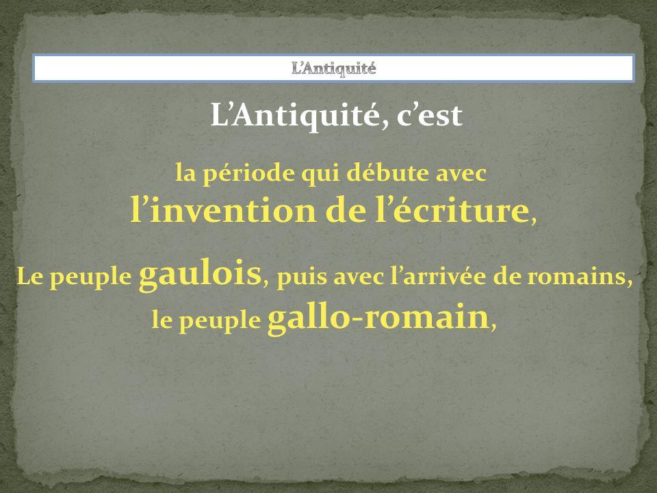 LAntiquité, cest la période qui débute avec linvention de lécriture, Le peuple gaulois, puis avec larrivée de romains, le peuple gallo-romain,