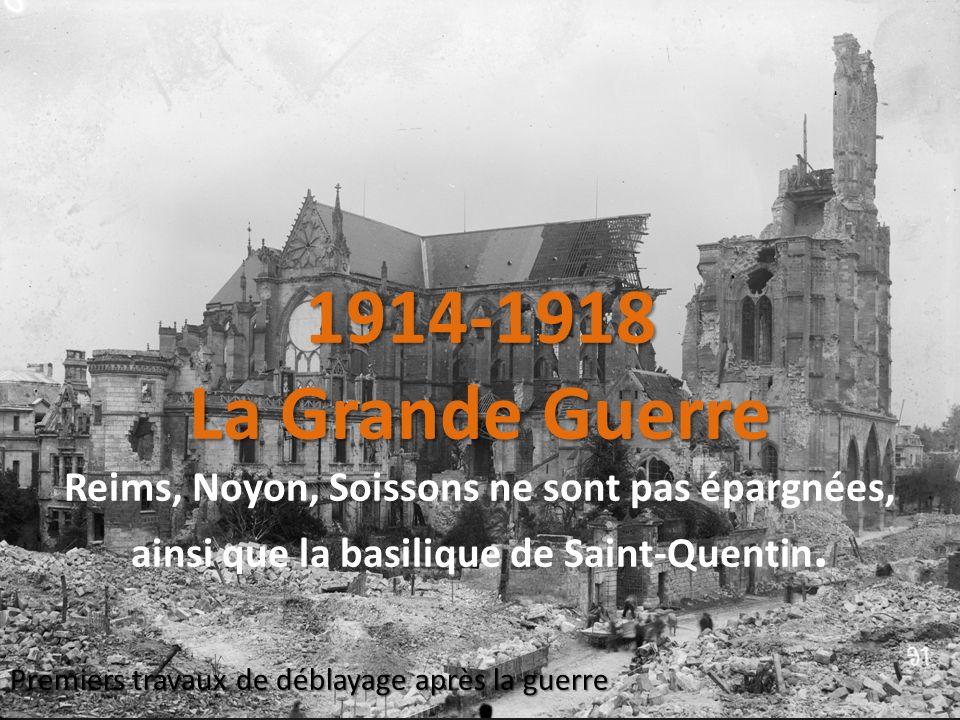 1914-1918 La Grande Guerre 1914-1918 La Grande Guerre Reims, Noyon, Soissons ne sont pas épargnées, ainsi que la basilique de Saint-Quentin. Premiers