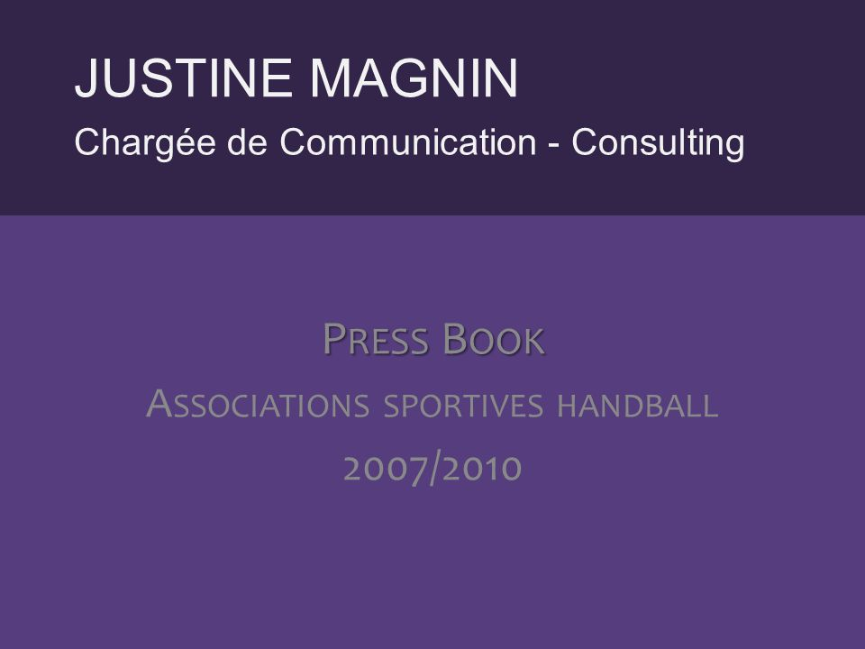 Chargée de Communication - Consulting JUSTINE MAGNIN P RESS B OOK A SSOCIATIONS SPORTIVES HANDBALL 2007/2010