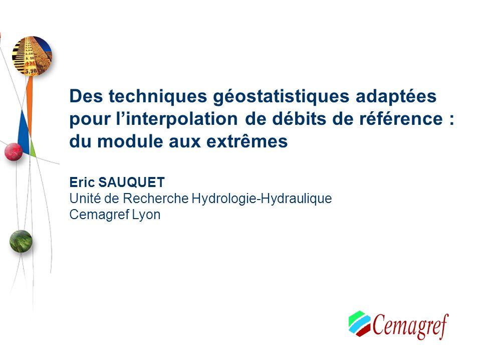 Des techniques géostatistiques adaptées pour linterpolation de débits de référence : du module aux extrêmes Eric SAUQUET Unité de Recherche Hydrologie-Hydraulique Cemagref Lyon