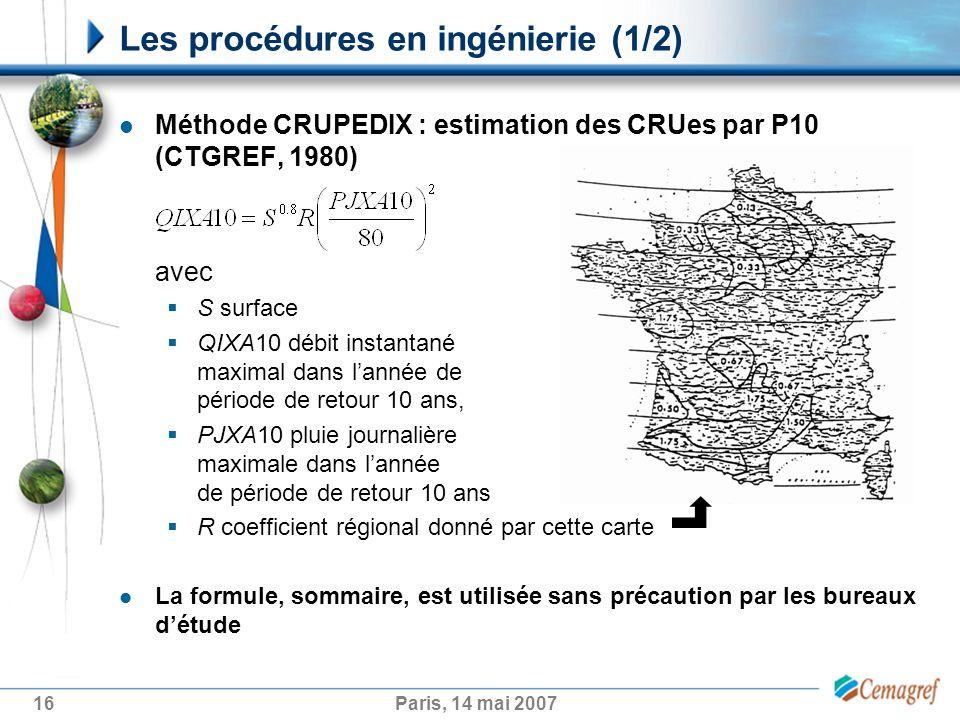 16Paris, 14 mai 2007 Méthode CRUPEDIX : estimation des CRUes par P10 (CTGREF, 1980) avec S surface QIXA10 débit instantané maximal dans lannée de période de retour 10 ans, PJXA10 pluie journalière maximale dans lannée de période de retour 10 ans R coefficient régional donné par cette carte La formule, sommaire, est utilisée sans précaution par les bureaux détude Les procédures en ingénierie (1/2)