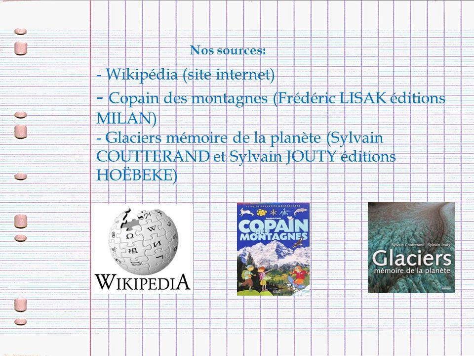 Nos sources: - Wikipédia (site internet) - Copain des montagnes (Frédéric LISAK éditions MILAN) - Glaciers mémoire de la planète (Sylvain COUTTERAND e
