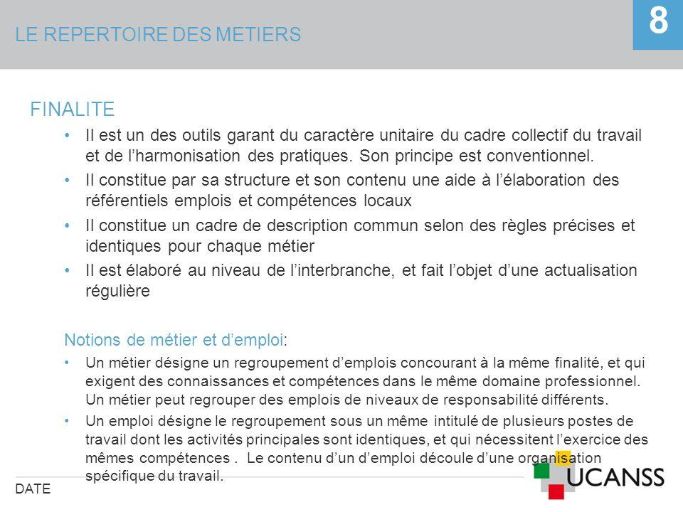 LE REPERTOIRE DES METIERS DATE 8 FINALITE Il est un des outils garant du caractère unitaire du cadre collectif du travail et de lharmonisation des pra